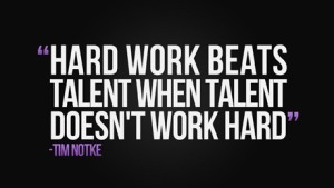 Hard Work Beats Talent. Everyday.